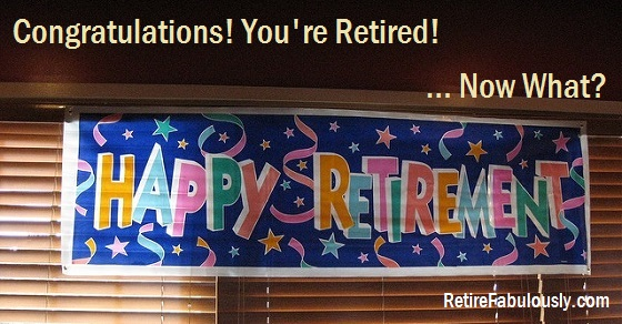 Congratulations! You're retired! … Now What?