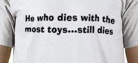 He who dies with the most toys still dies