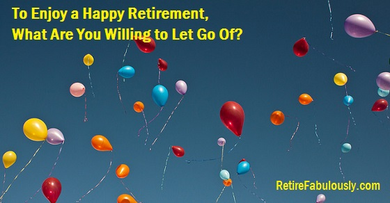 To Enjoy a Happy Retirement, What Are You Willing to Let Go Of?
